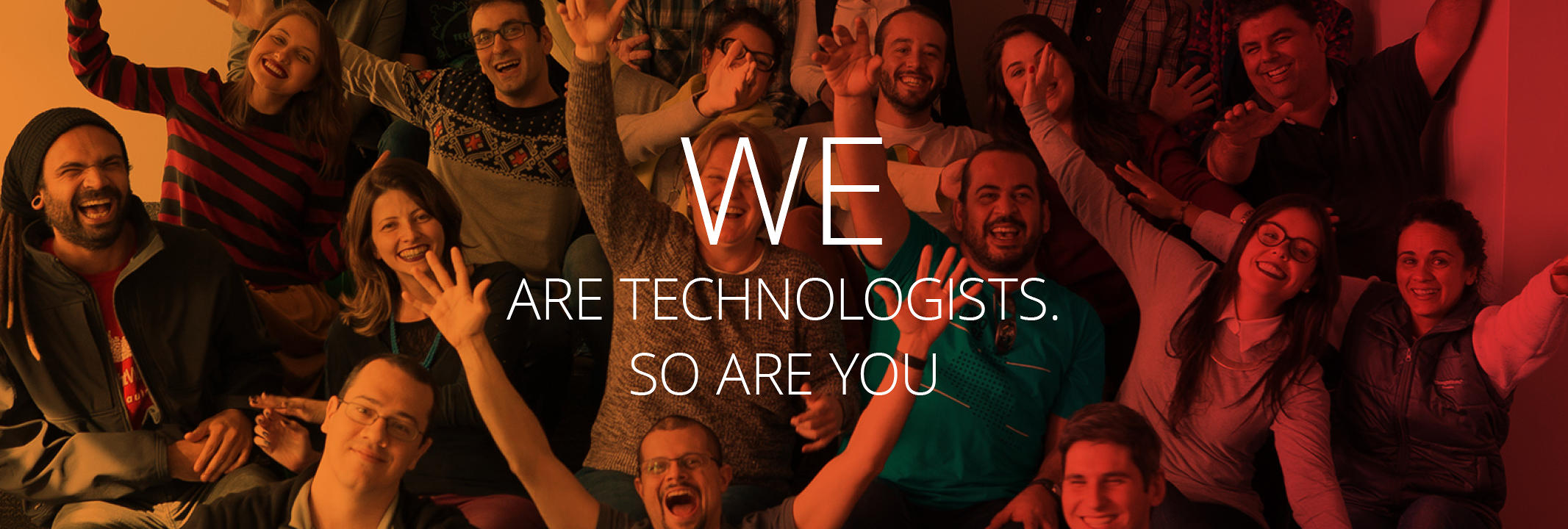 We are Technologists. So are you.