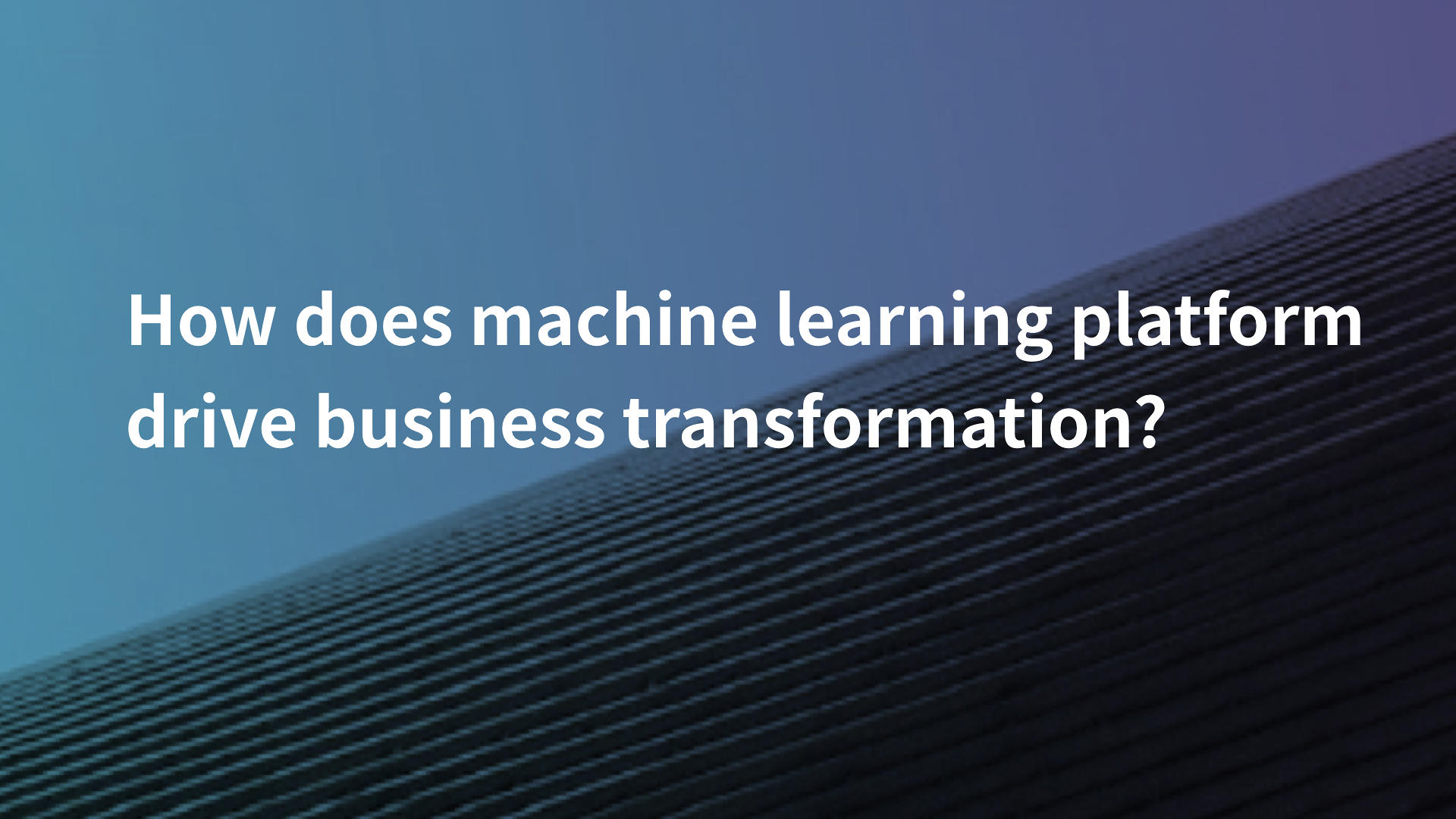 How does machine learning platform drive business transformation?