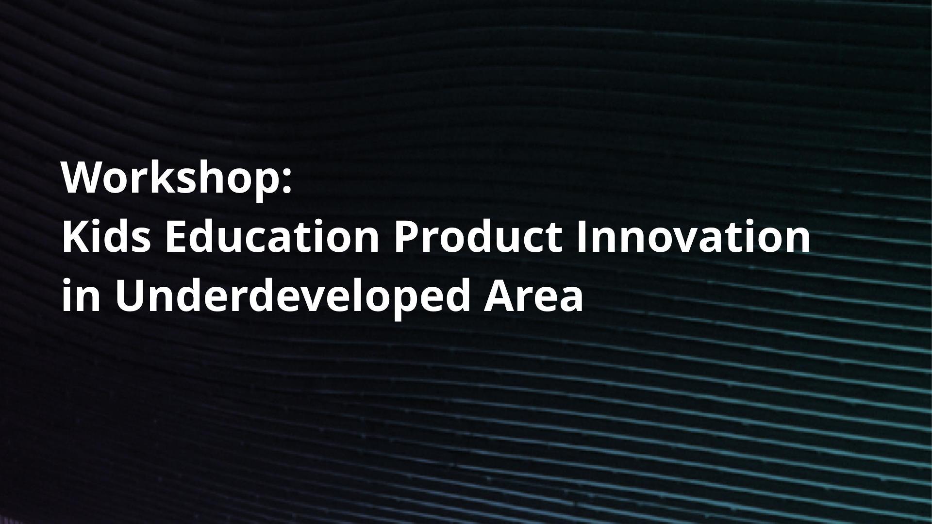 Social Innovation Workshop: Kids Education Product Innovation in Underdeveloped Area