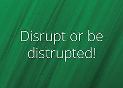 Disrupt or be disrupted!