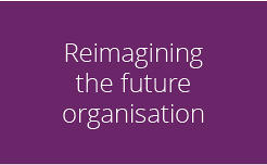Reinventing and reimagining the future organisation