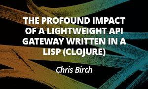 The profound impact of lightweight API gateway written in a LISP (Clojure) - Chris Birch