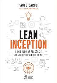 Lean Inception: Como Alinhar Pessoas e Construir o Produto Certo por Paulo Caroli