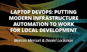 Laptop Devops: Putting Modern Infrastructure Automation to Work For Local Development - Marcos Mercuri & Daniel Lockman