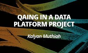 QAing in a data platform project - Kalyan Muthiah