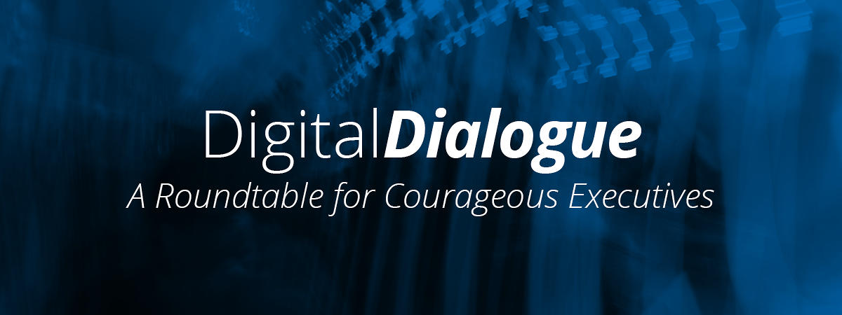 Digital Dialogue: A Roundtable for Courageous Executives