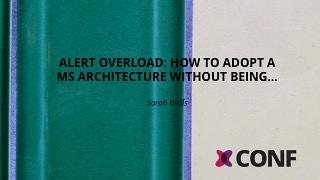 Alert overload: How to adopt a MS architecture without being...